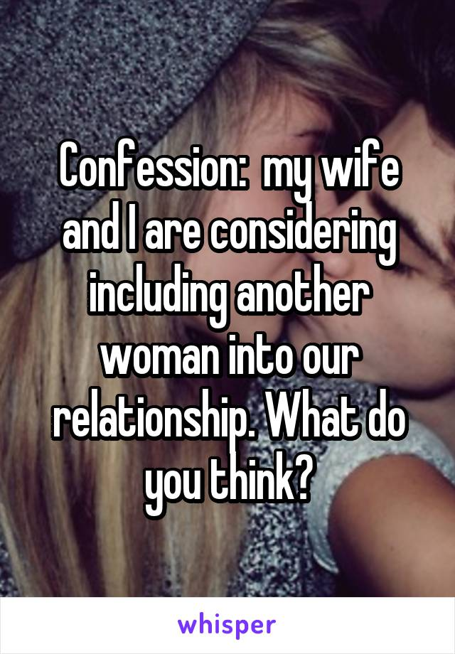 Confession:  my wife and I are considering including another woman into our relationship. What do you think?