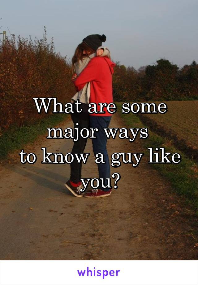 What are some major ways  to know a guy like you?
