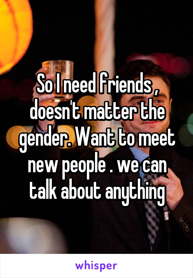So I need friends , doesn't matter the gender. Want to meet new people . we can talk about anything