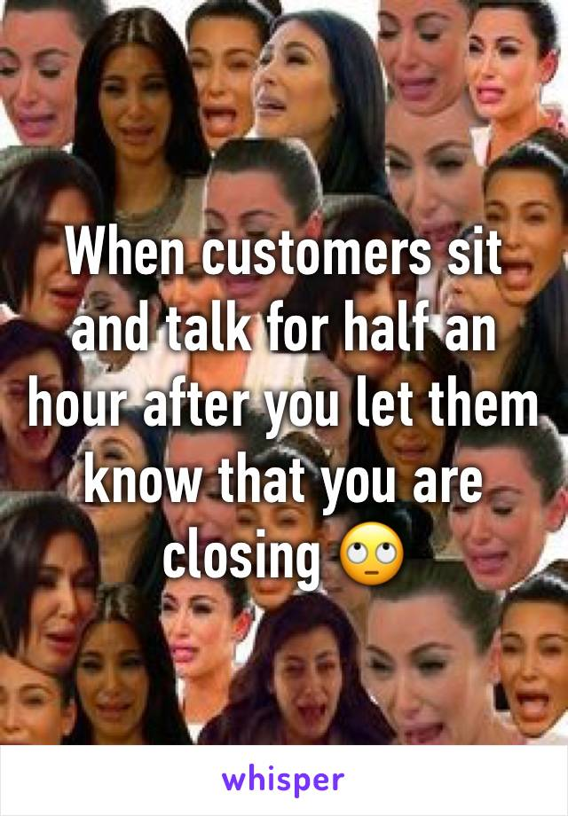 When customers sit and talk for half an hour after you let them know that you are closing 🙄