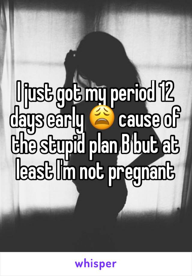 I just got my period 12 days early 😩 cause of the stupid plan B but at least I'm not pregnant