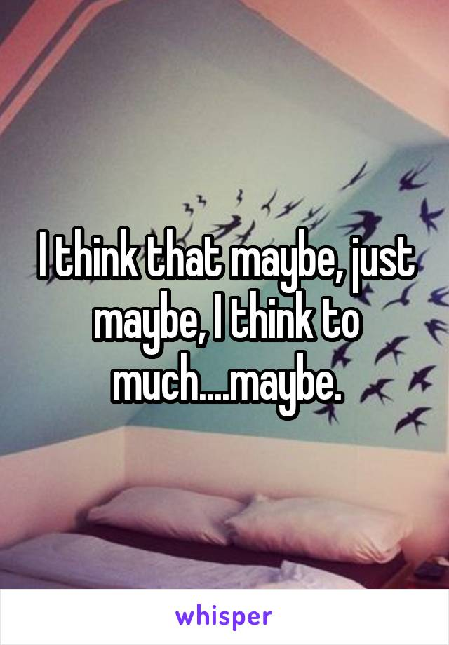 I think that maybe, just maybe, I think to much....maybe.
