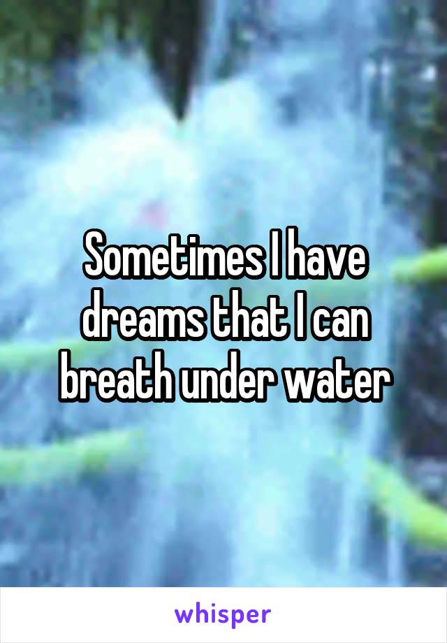 Sometimes I have dreams that I can breath under water