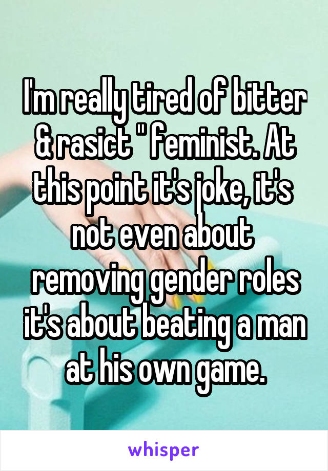 "I'm really tired of bitter & rasict "" feminist. At this point it's joke, it's  not even about  removing gender roles it's about beating a man at his own game."