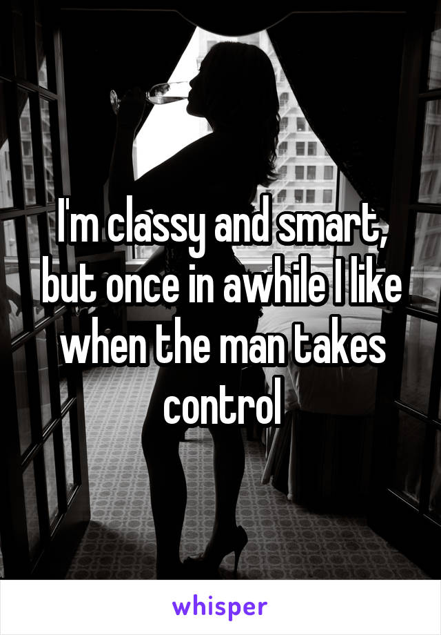 I'm classy and smart, but once in awhile I like when the man takes control