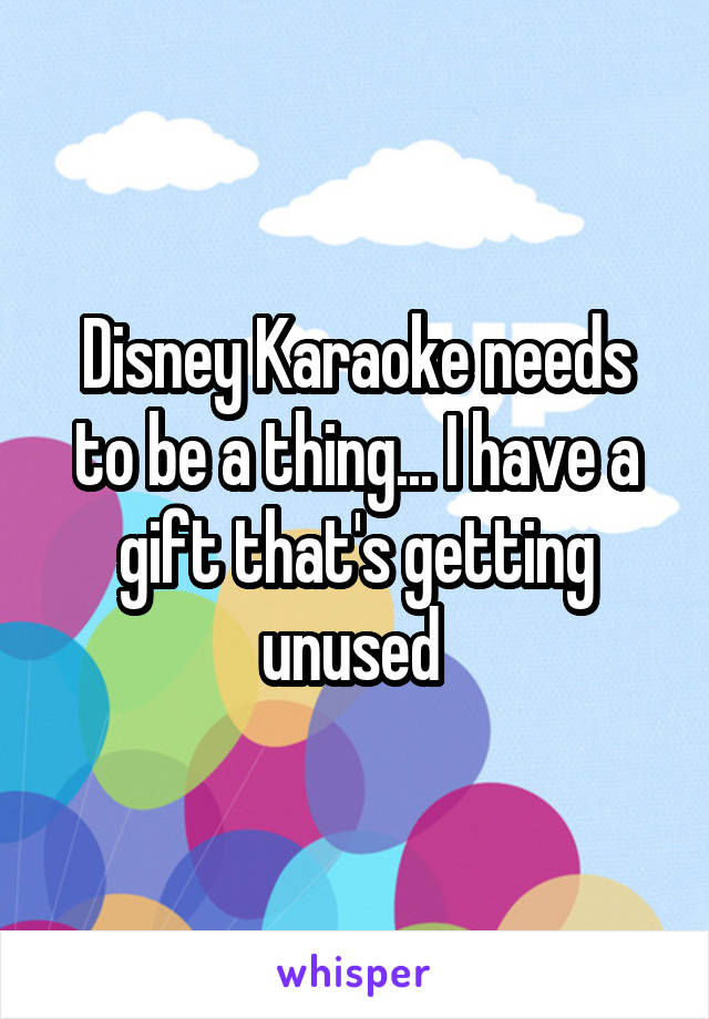 Disney Karaoke needs to be a thing... I have a gift that's getting unused