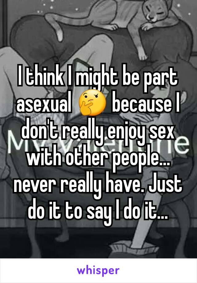 I think I might be part asexual 🤔 because I don't really enjoy sex with other people... never really have. Just do it to say I do it...