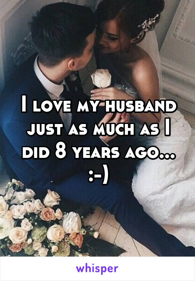 I love my husband just as much as I did 8 years ago... :-)