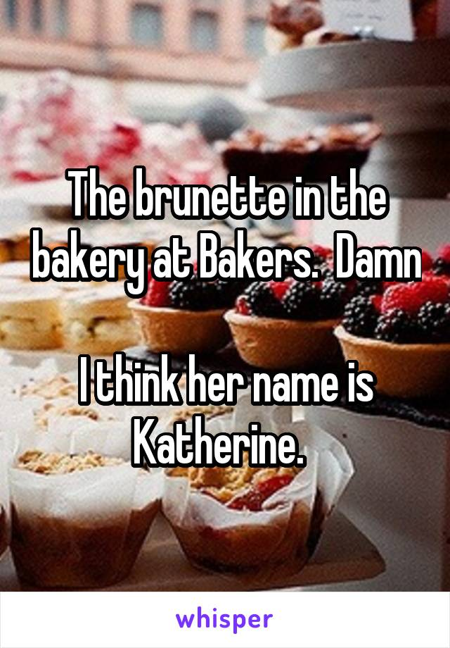 The brunette in the bakery at Bakers.  Damn  I think her name is Katherine.