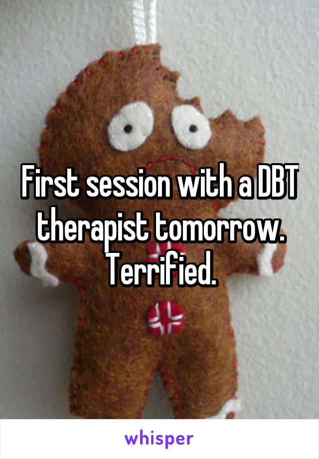 First session with a DBT therapist tomorrow. Terrified.