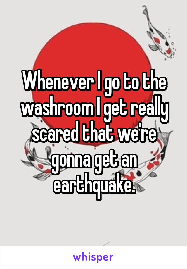Whenever I go to the washroom I get really scared that we're gonna get an earthquake.