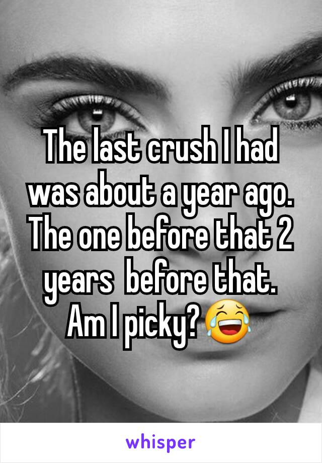 The last crush I had was about a year ago. The one before that 2 years  before that. Am I picky?😂