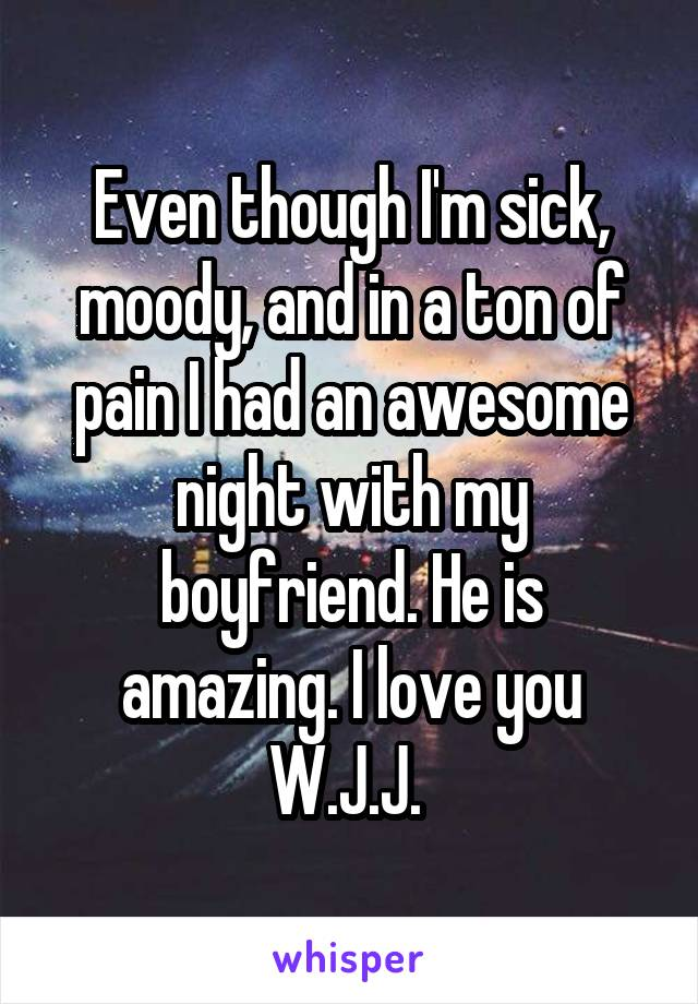 Even though I'm sick, moody, and in a ton of pain I had an awesome night with my boyfriend. He is amazing. I love you W.J.J.