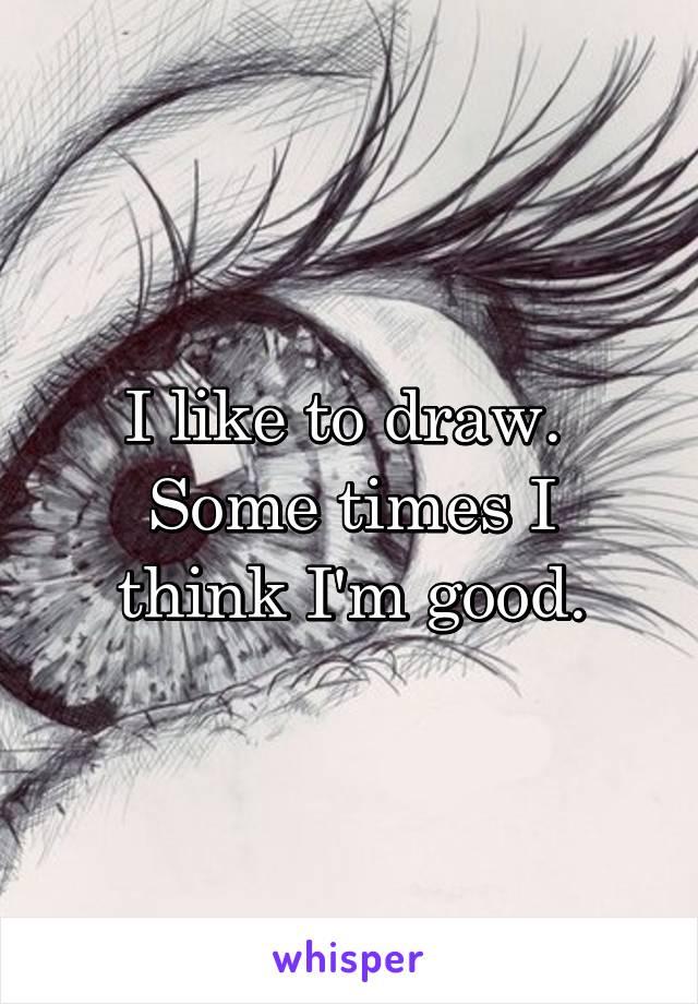 I like to draw.  Some times I think I'm good.