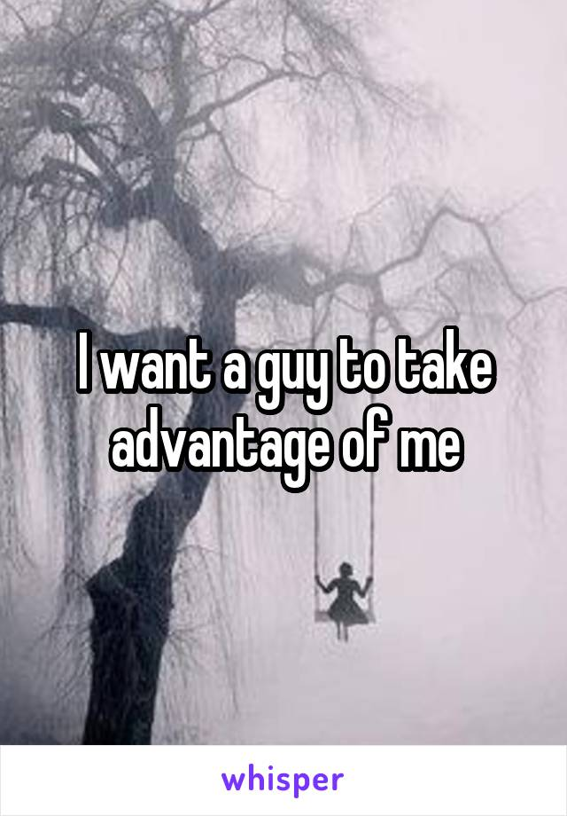 I want a guy to take advantage of me