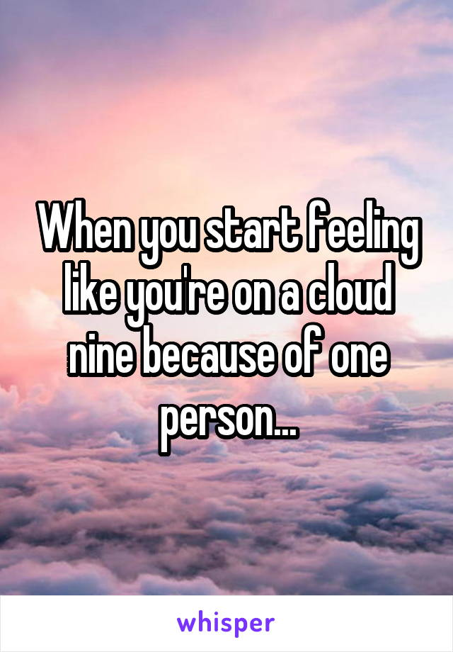 When you start feeling like you're on a cloud nine because of one person...