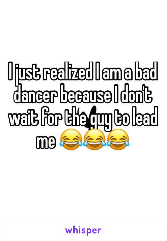 I just realized I am a bad dancer because I don't wait for the guy to lead me 😂😂😂