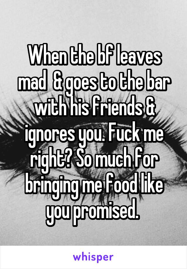 When the bf leaves mad  & goes to the bar with his friends & ignores you. Fuck me right? So much for bringing me food like you promised.