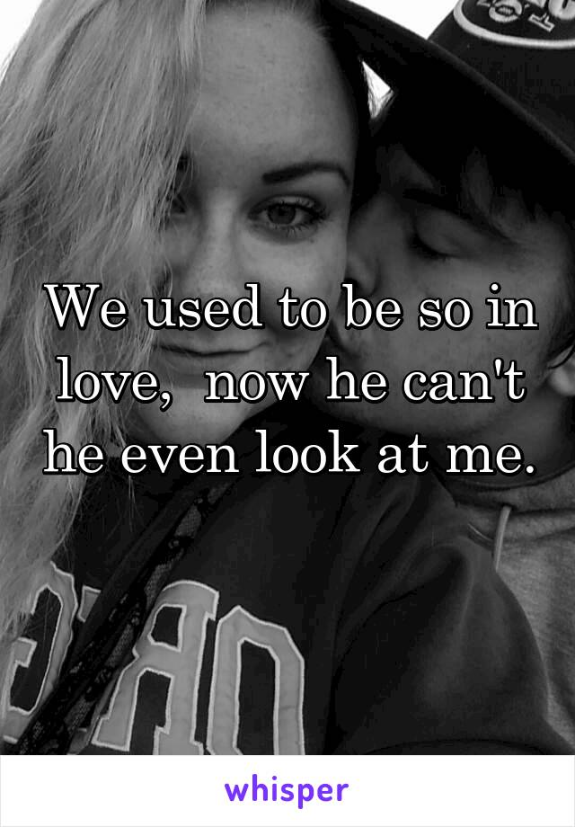 We used to be so in love,  now he can't he even look at me.