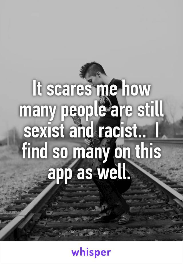 It scares me how many people are still sexist and racist..  I find so many on this app as well.