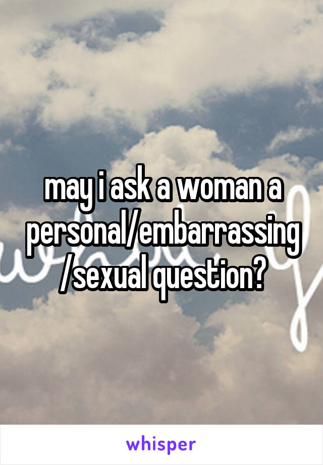 may i ask a woman a personal/embarrassing/sexual question?
