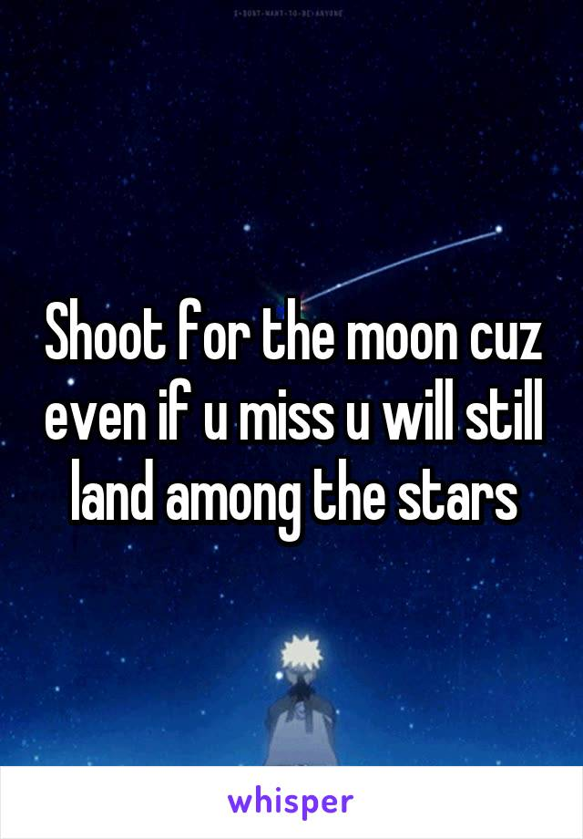 Shoot for the moon cuz even if u miss u will still land among the stars
