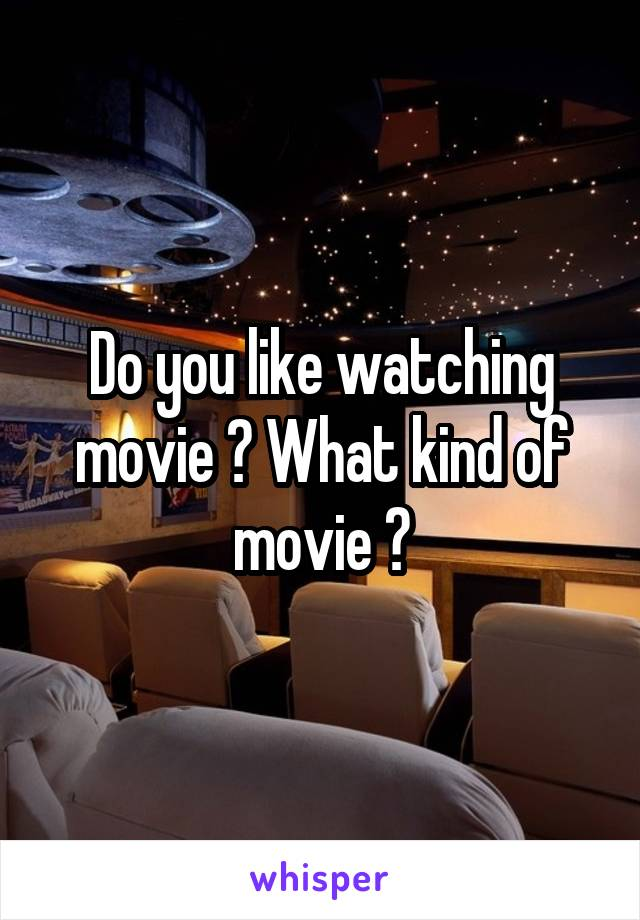 Do you like watching movie ? What kind of movie ?