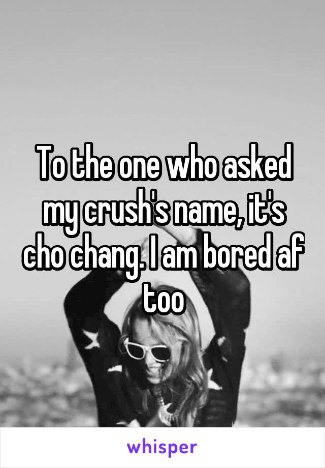 To the one who asked my crush's name, it's cho chang. I am bored af too