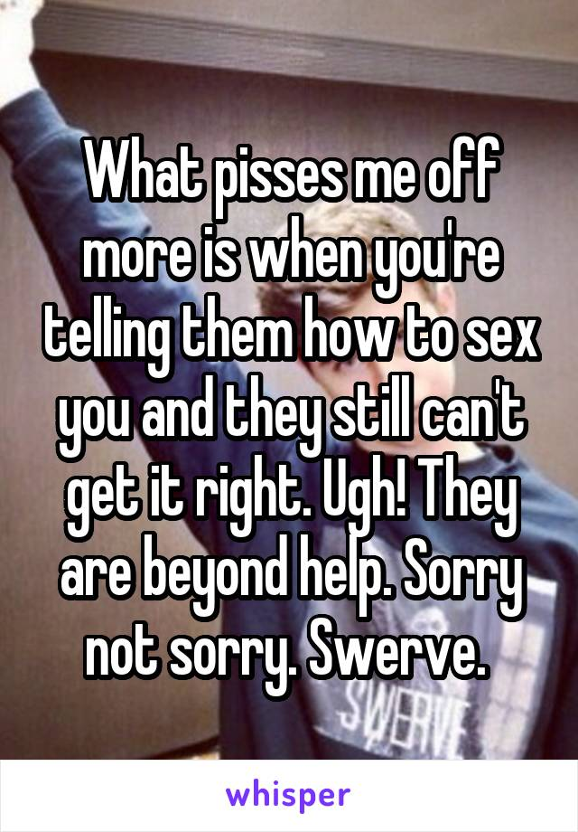 What pisses me off more is when you're telling them how to sex you and they still can't get it right. Ugh! They are beyond help. Sorry not sorry. Swerve.