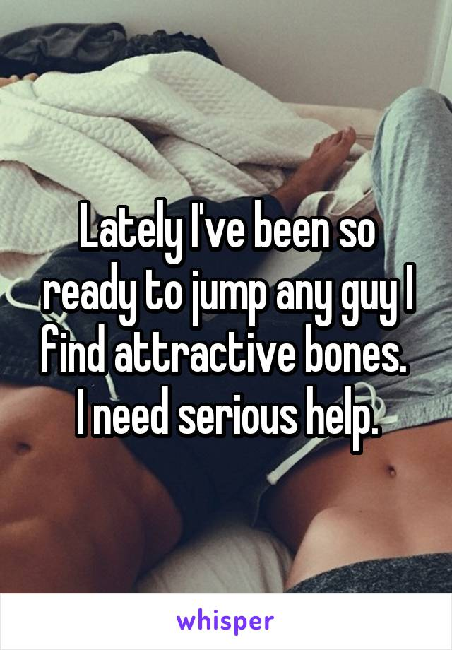 Lately I've been so ready to jump any guy I find attractive bones.  I need serious help.
