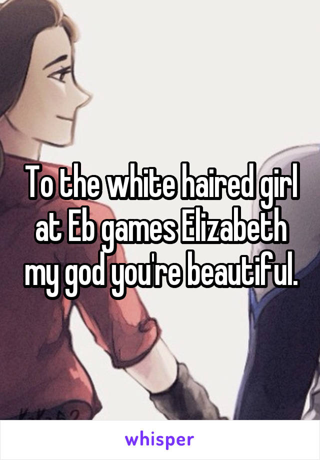 To the white haired girl at Eb games Elizabeth my god you're beautiful.