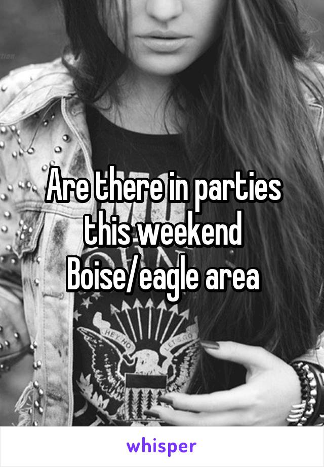 Are there in parties this weekend Boise/eagle area