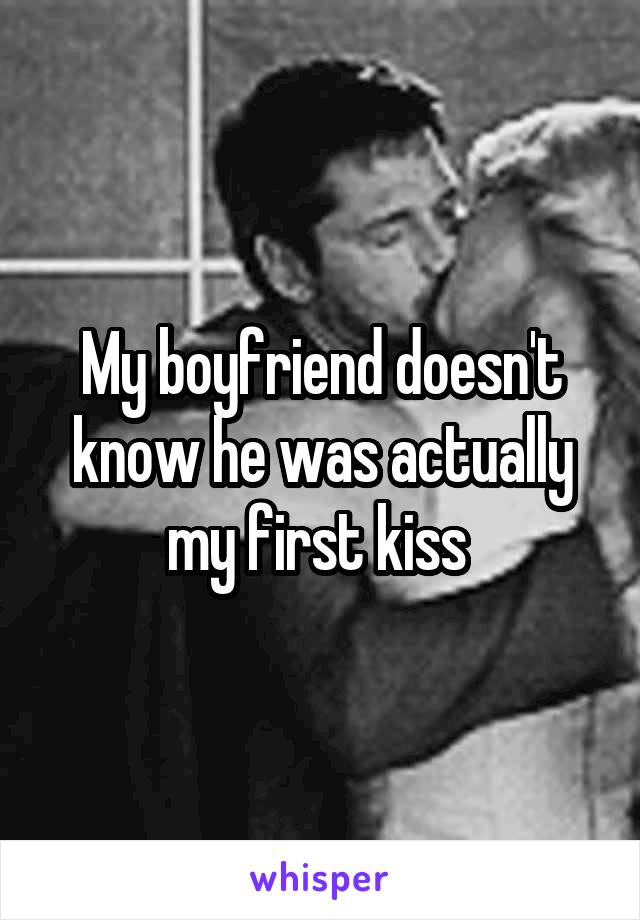My boyfriend doesn't know he was actually my first kiss