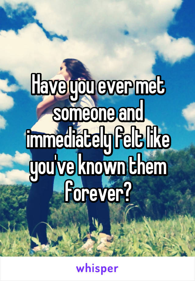 Have you ever met someone and immediately felt like you've known them forever?