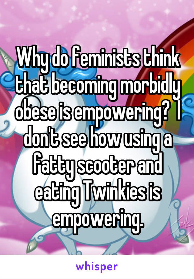 Why do feminists think that becoming morbidly obese is empowering?  I don't see how using a fatty scooter and eating Twinkies is empowering.