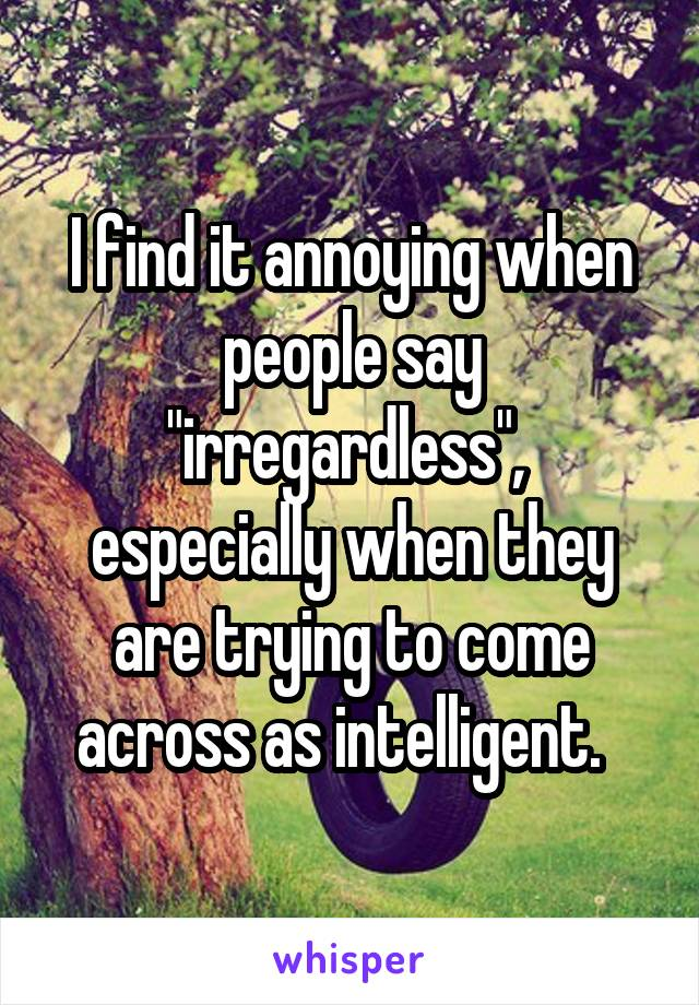 "I find it annoying when people say ""irregardless"",  especially when they are trying to come across as intelligent."