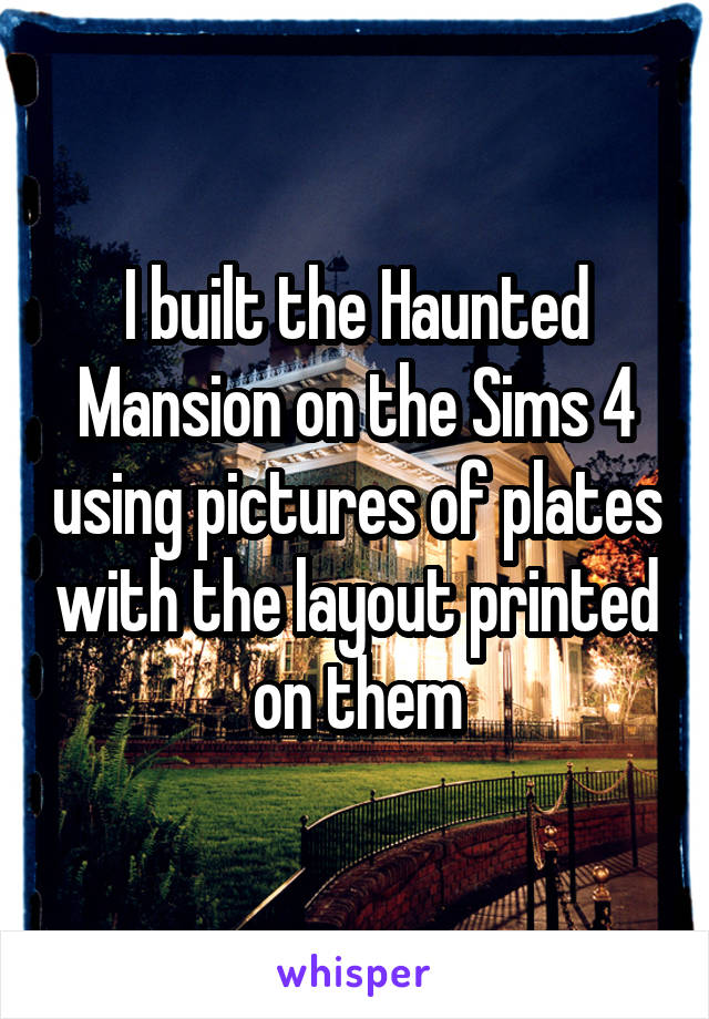 I built the Haunted Mansion on the Sims 4 using pictures of plates with the layout printed on them