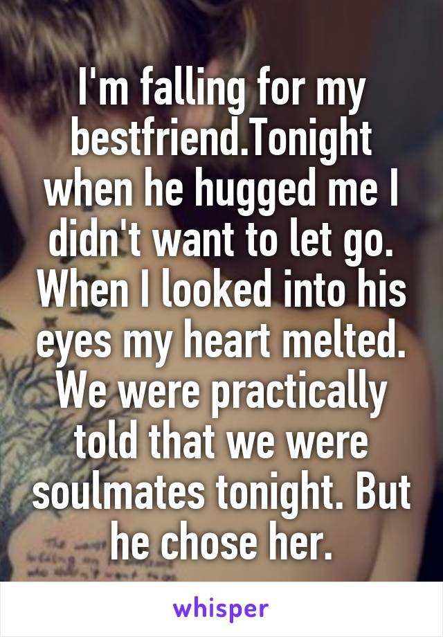 I'm falling for my bestfriend.Tonight when he hugged me I didn't want to let go. When I looked into his eyes my heart melted. We were practically told that we were soulmates tonight. But he chose her.