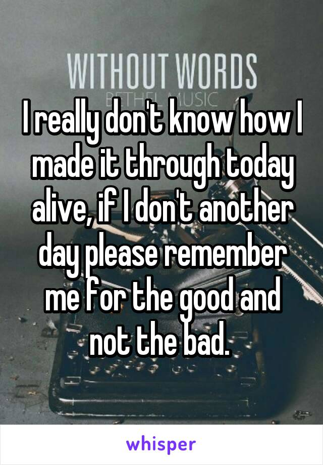 I really don't know how I made it through today alive, if I don't another day please remember me for the good and not the bad.