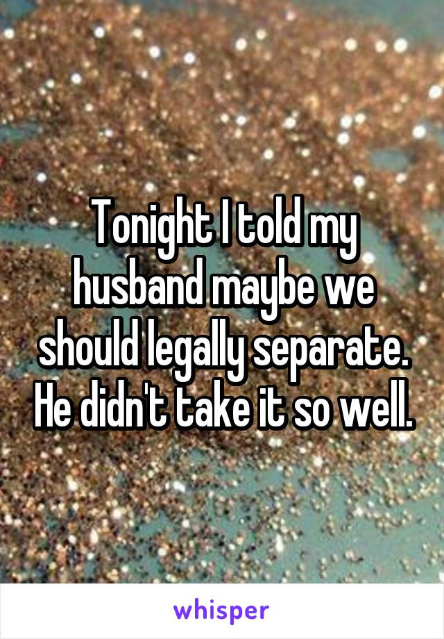 Tonight I told my husband maybe we should legally separate. He didn't take it so well.