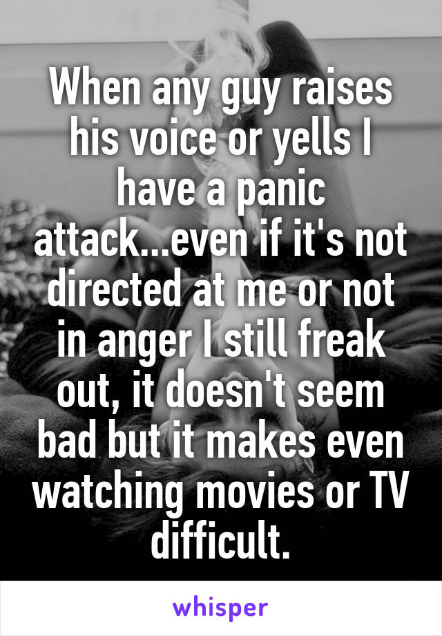 When any guy raises his voice or yells I have a panic attack...even if it's not directed at me or not in anger I still freak out, it doesn't seem bad but it makes even watching movies or TV difficult.