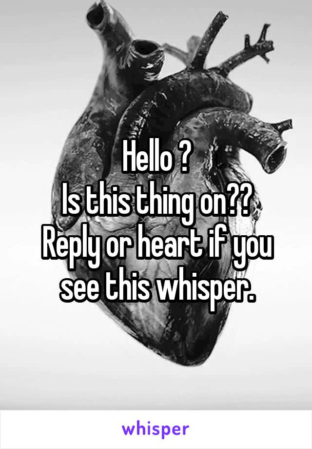 Hello ? Is this thing on?? Reply or heart if you see this whisper.