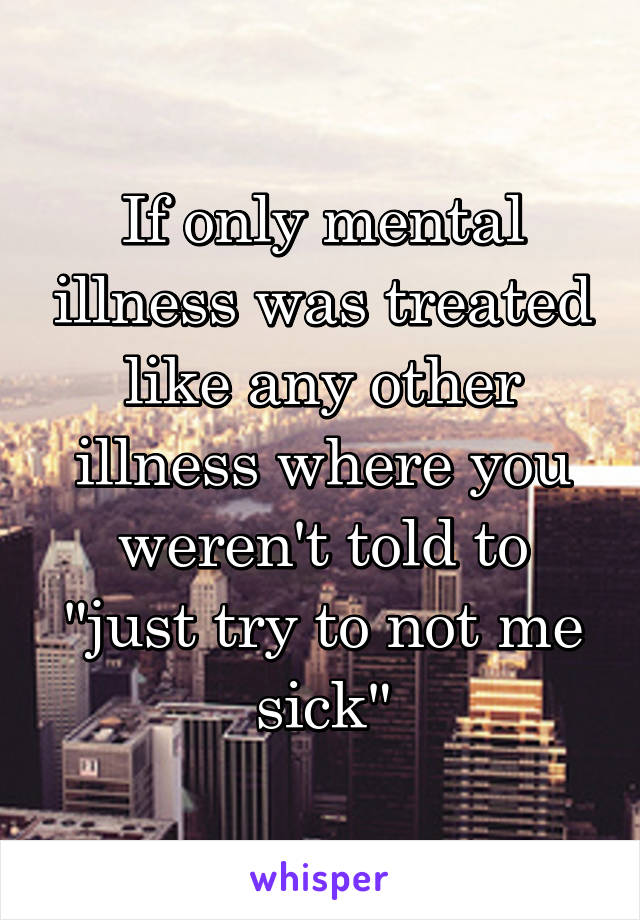 "If only mental illness was treated like any other illness where you weren't told to ""just try to not me sick"""