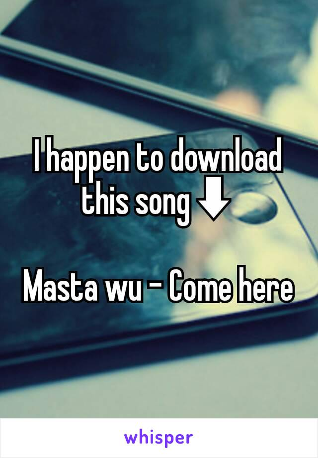 I happen to download this song⬇  Masta wu - Come here
