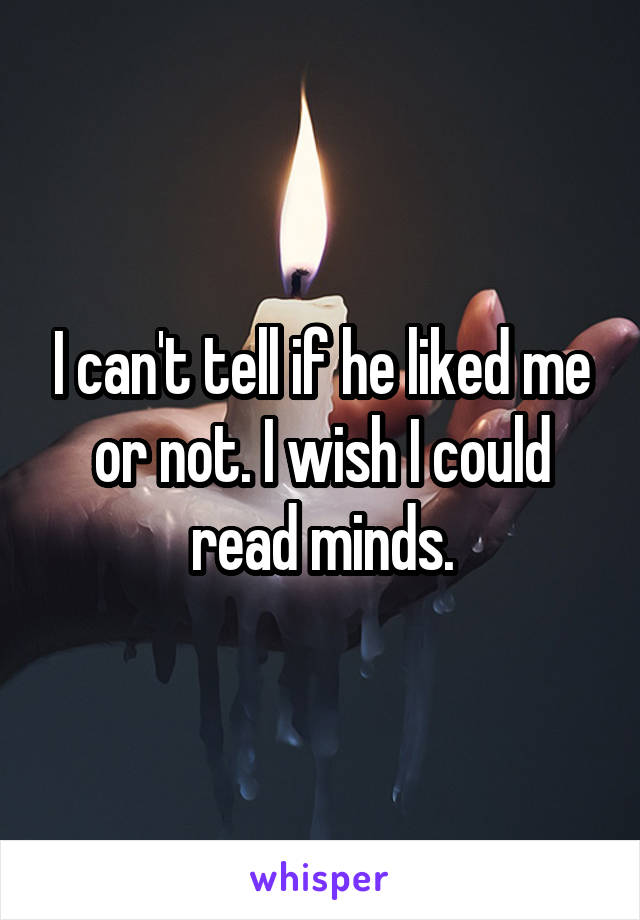 I can't tell if he liked me or not. I wish I could read minds.