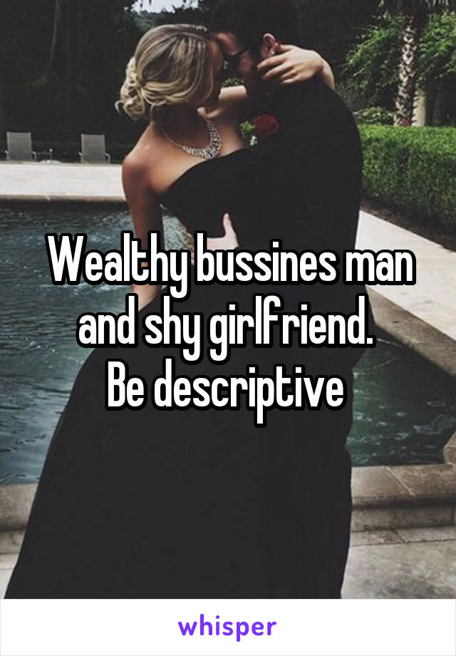 Wealthy bussines man and shy girlfriend.  Be descriptive