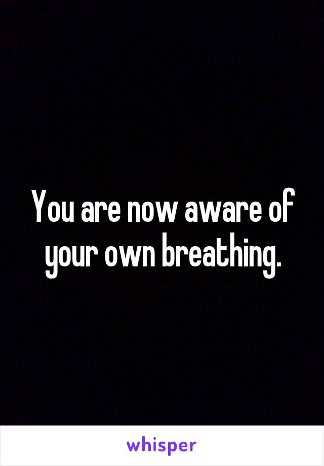 You are now aware of your own breathing.