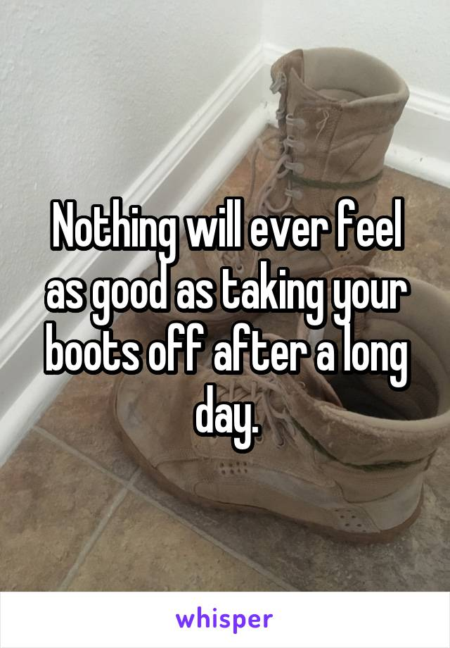 Nothing will ever feel as good as taking your boots off after a long day.
