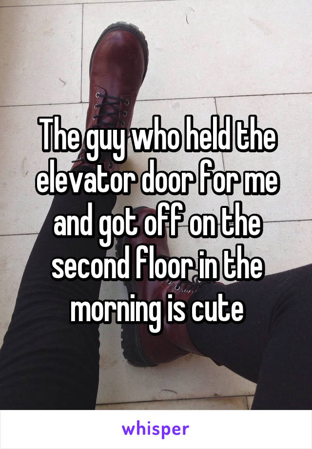 The guy who held the elevator door for me and got off on the second floor in the morning is cute
