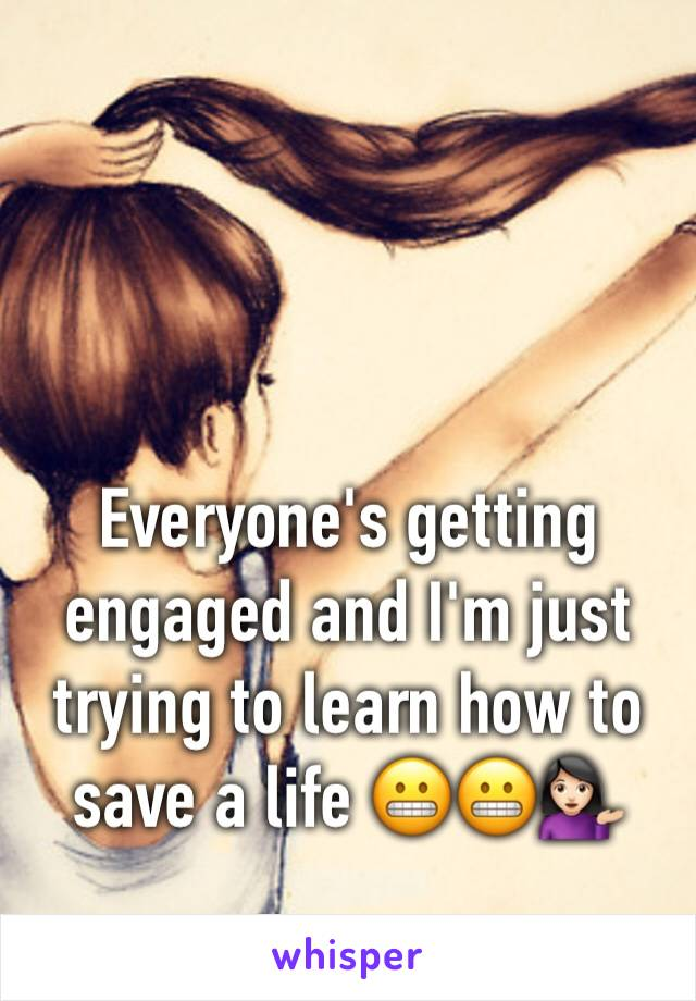 Everyone's getting engaged and I'm just trying to learn how to save a life 😬😬💁🏻